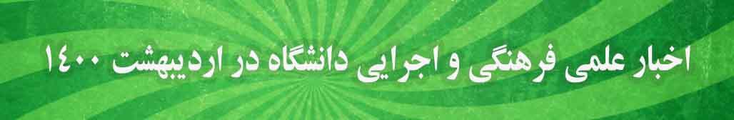 اخبار تصویری علمی فرهنگی و اجرایی دانشگاه در اردیبهشت ۱۴۰۰